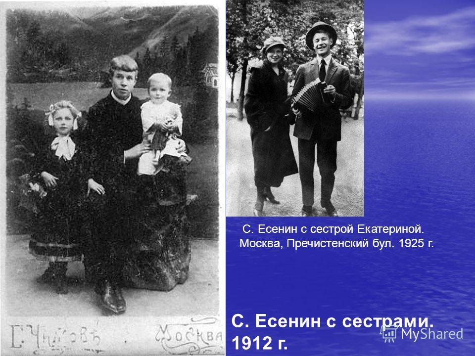 С. Есенин с сестрами. 1912 г. С. Есенин с сестрой Екатериной. Москва, Пречистенский бул. 1925 г.