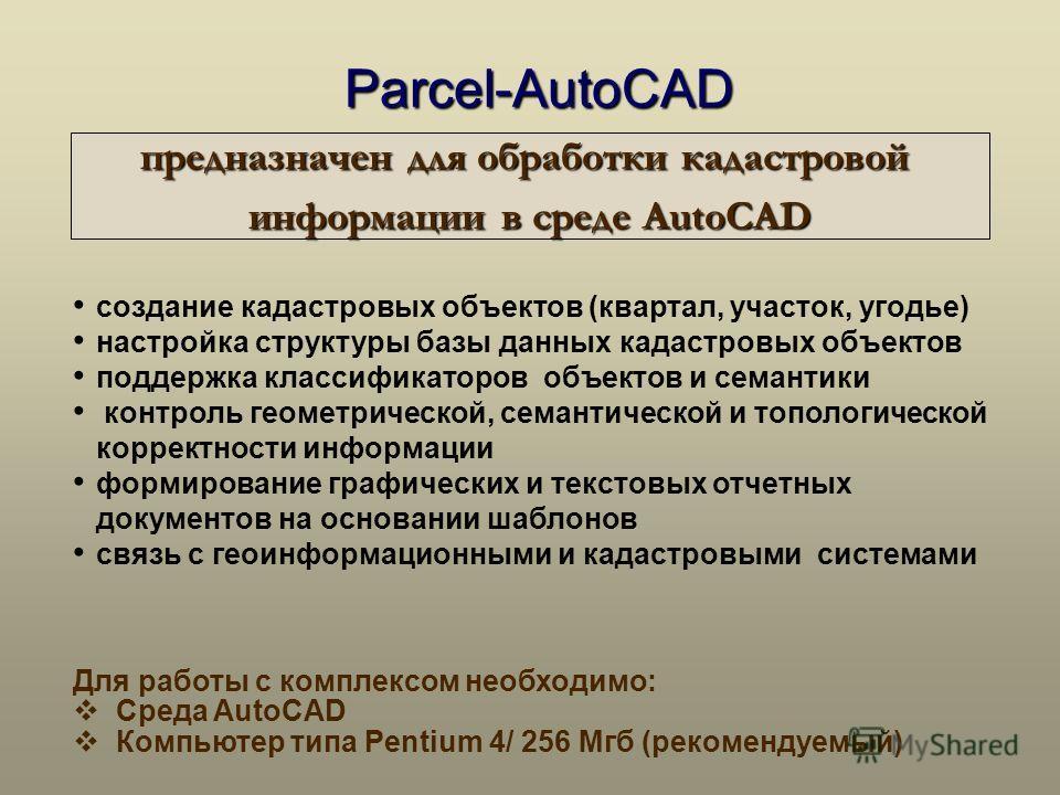 Для работы с комплексом необходимо: Среда AutoCAD Компьютер типа Pentium 4/ 256 Мгб (рекомендуемый) создание кадастровых объектов (квартал, участок, угодье) настройка структуры базы данных кадастровых объектов поддержка классификаторов объектов и сем