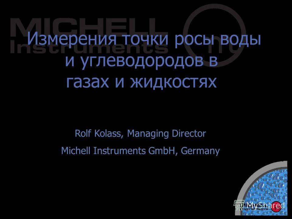 Измерения точки росы воды и углеводородов в газах и жидкостях Rolf Kolass, Managing Director Michell Instruments GmbH, Germany