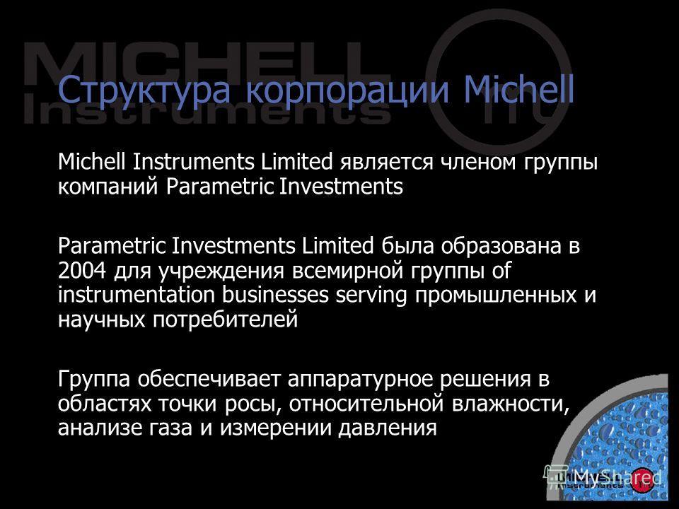Структура корпорации Michell Michell Instruments Limited является членом группы компаний Parametric Investments Parametric Investments Limited была образована в 2004 для учреждения всемирной группы of instrumentation businesses serving промышленных и