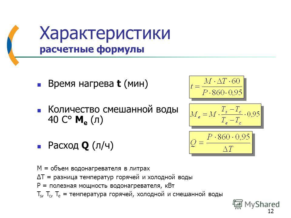 12 Характеристики расчетные формулы Время нагрева t (мин) Количество смешанной воды 40 C° M e (л) Расход Q (л/ч) M = объем водонагревателя в литрах ΔT = разница температур горячей и холодной воды P = полезная мощность водонагревателя, кВт T s, T c, T