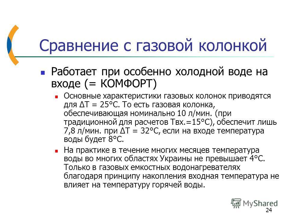 24 Работает при особенно холодной воде на входе (= КОМФОРТ) Основные характеристики газовых колонок приводятся для ΔT = 25°C. То есть газовая колонка, обеспечивающая номинально 10 л/мин. (при традиционной для расчетов Твх.=15°С), обеспечит лишь 7,8 л