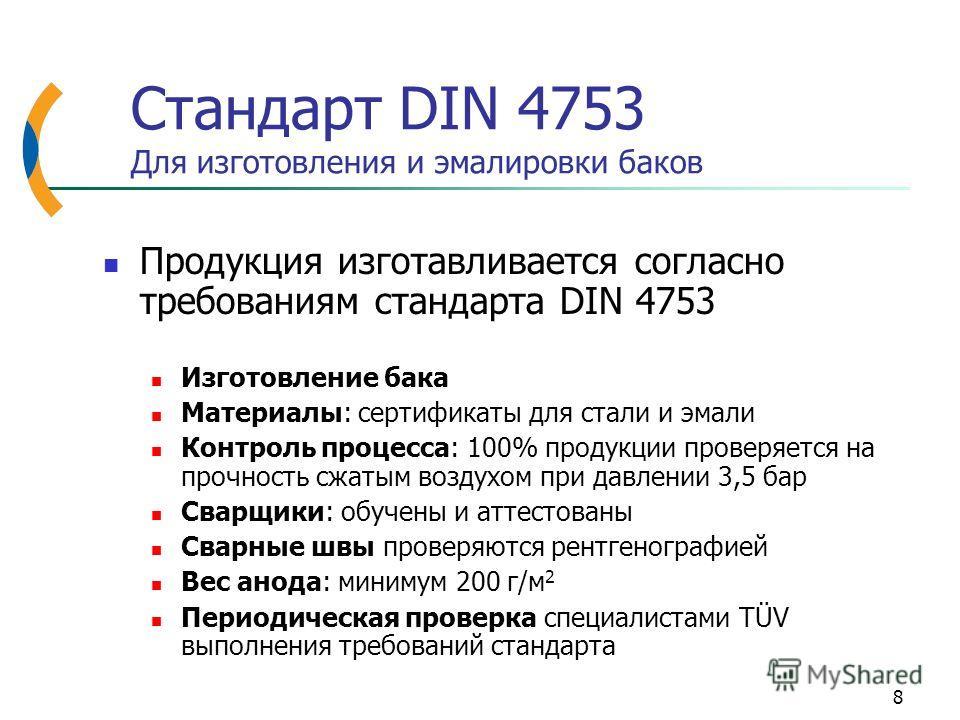 8 Стандарт DIN 4753 Для изготовления и эмалировки баков Продукция изготавливается согласно требованиям стандарта DIN 4753 Изготовление бака Материалы: сертификаты для стали и эмали Контроль процесса: 100% продукции проверяется на прочность сжатым воз