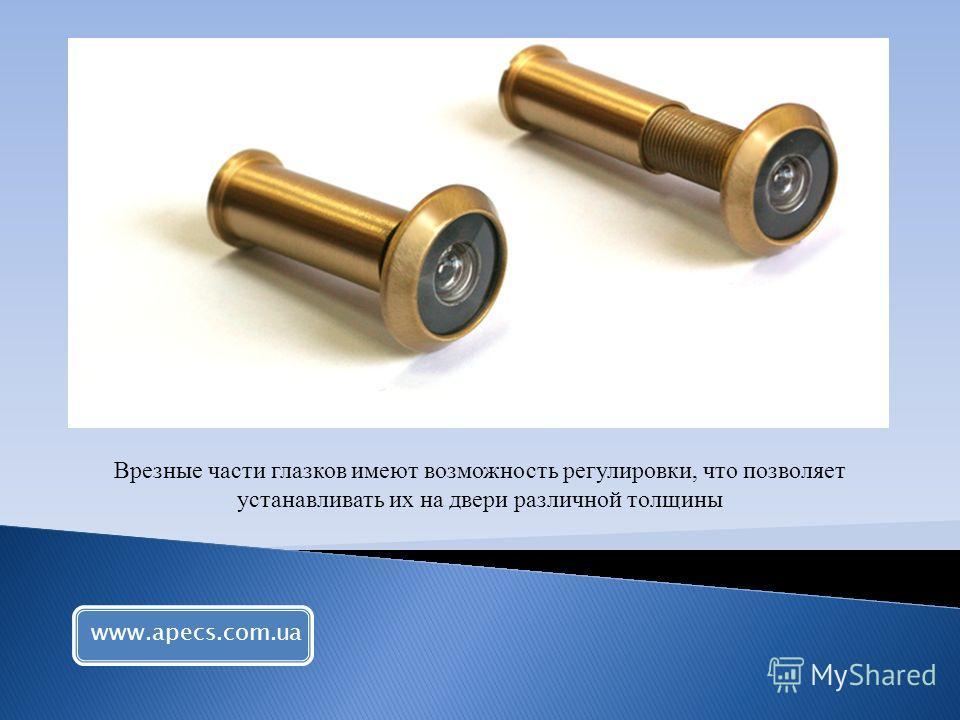 Врезные части глазков имеют возможность регулировки, что позволяет устанавливать их на двери различной толщины www.apecs.com.ua