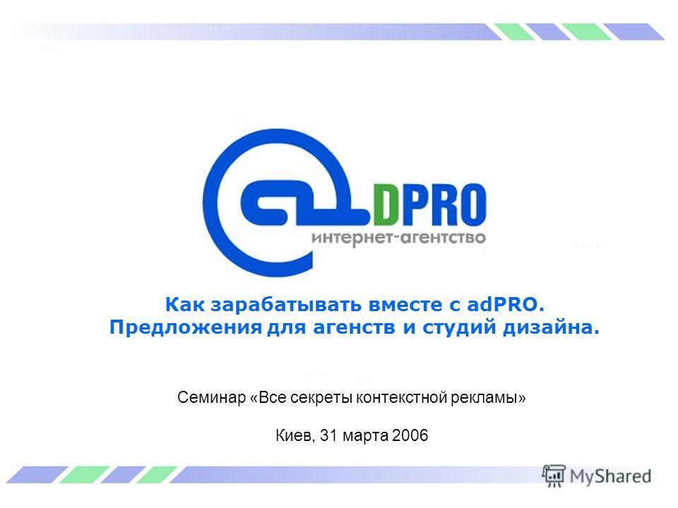 Как зарабатывать вместе с adPRO. Предложения для агенств и студий дизайна. Семинар «Все секреты контекстной рекламы» Киев, 31 марта 2006