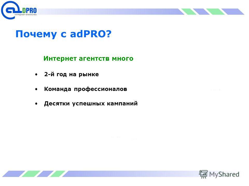 Почему с adPRO? Интернет агентств много 2-й год на рынке Команда профессионалов Десятки успешных кампаний