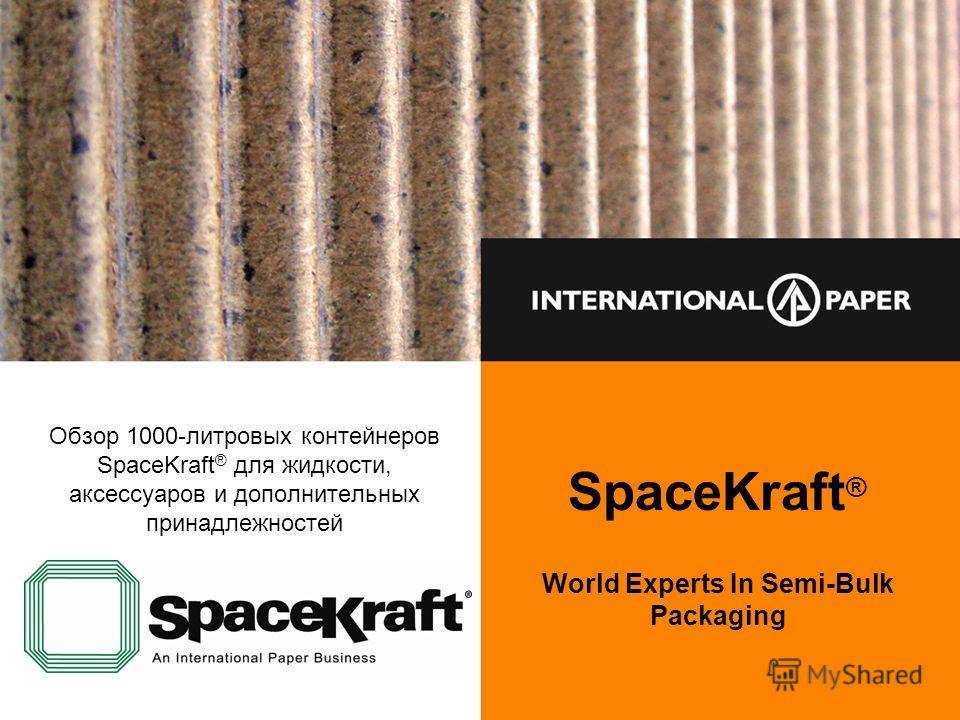 SpaceKraft ® World Experts In Semi-Bulk Packaging Обзор 1000-литровых контейнеров SpaceKraft ® для жидкости, аксессуаров и дополнительных принадлежностей