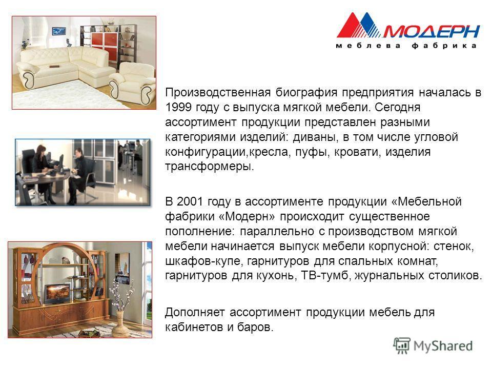 В 2001 году в ассортименте продукции «Мебельной фабрики «Модерн» происходит существенное пополнение: параллельно с производством мягкой мебели начинается выпуск мебели корпусной: стенок, шкафов-купе, гарнитуров для спальных комнат, гарнитуров для кух