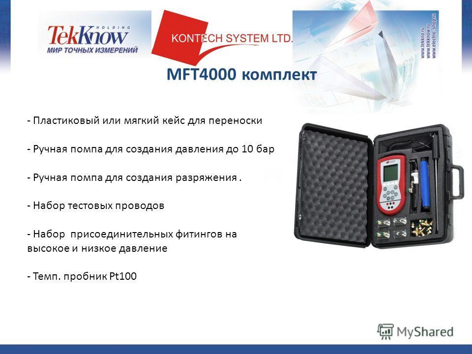MFT4000 комплект - Пластиковый или мягкий кейс для переноски - Ручная помпа для создания давления до 10 бар - Ручная помпа для создания разряжения. - Набор тестовых проводов - Набор присоединительных фитингов на высокое и низкое давление - Темп. проб