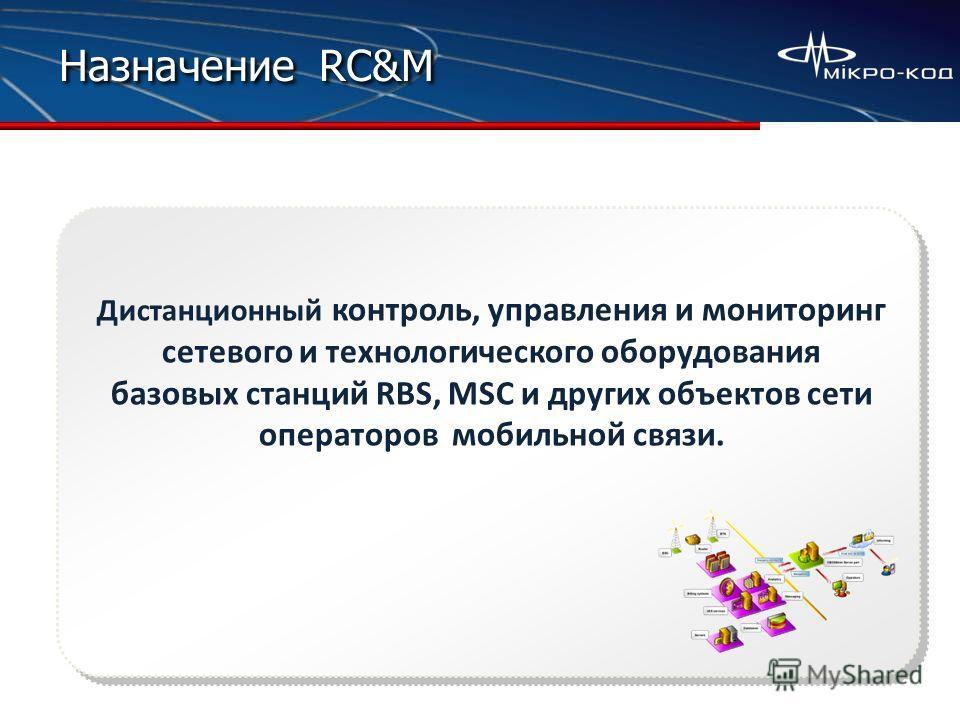 Назначение RC&M Дистанционный контроль, управления и мониторинг сетевого и технологического оборудования базовых станций RBS, MSC и других объектов сети операторов мобильной связи.
