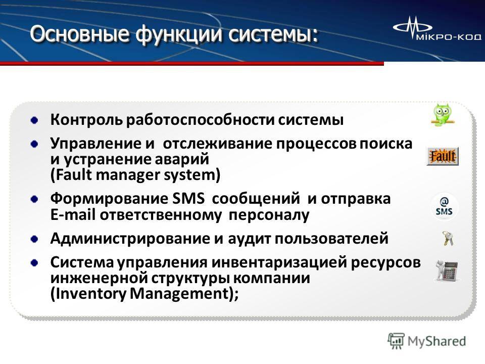 Основные функции системы: Контроль работоспособности системы Управление и отслеживание процессов поиска и устранение аварий (Fault manager system) Формирование SMS сообщений и отправка E-mail ответственному персоналу Администрирование и аудит пользов