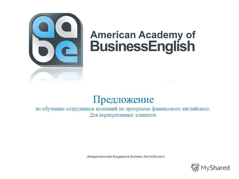 Американская Академия Бизнес Английского Предложение по обучению сотрудников компаний по программе финансового английского. Для корпоративных клиентов.