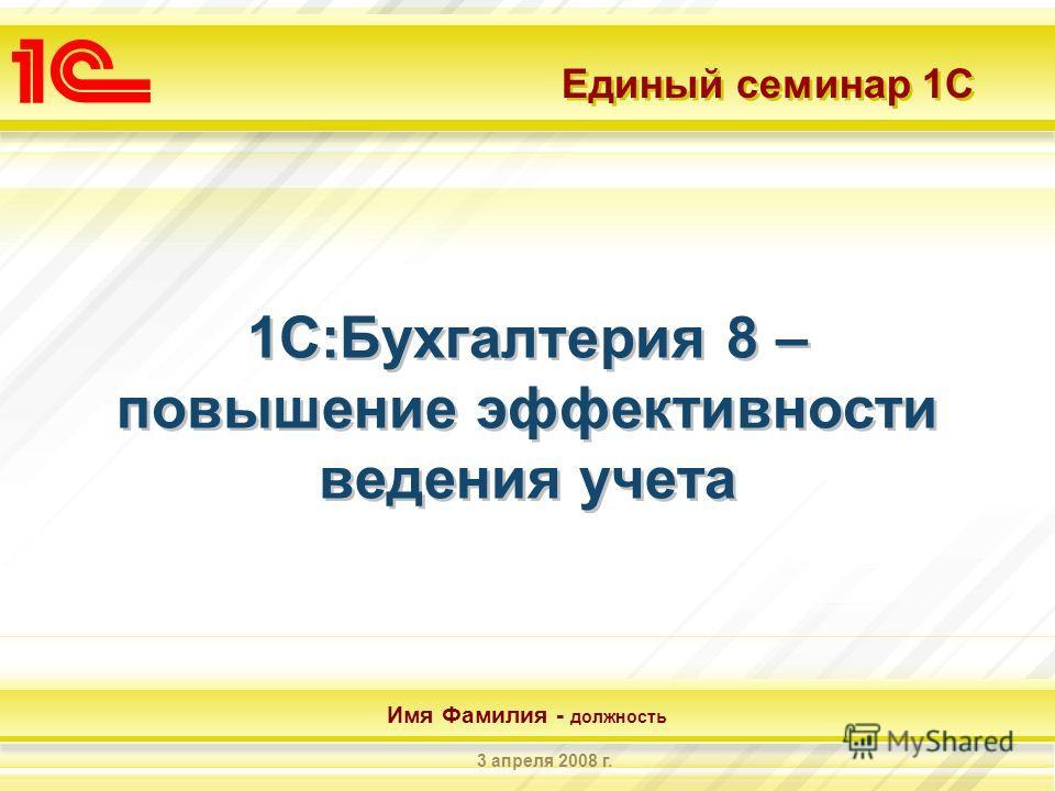 Единый семинар 1С Имя Фамилия - должность 3 апреля 2008 г. 1С:Бухгалтерия 8 – повышение эффективности ведения учета