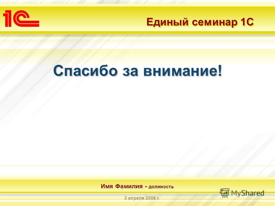 Единый семинар 1С Имя Фамилия - должность 3 апреля 2008 г. Спасибо за внимание!