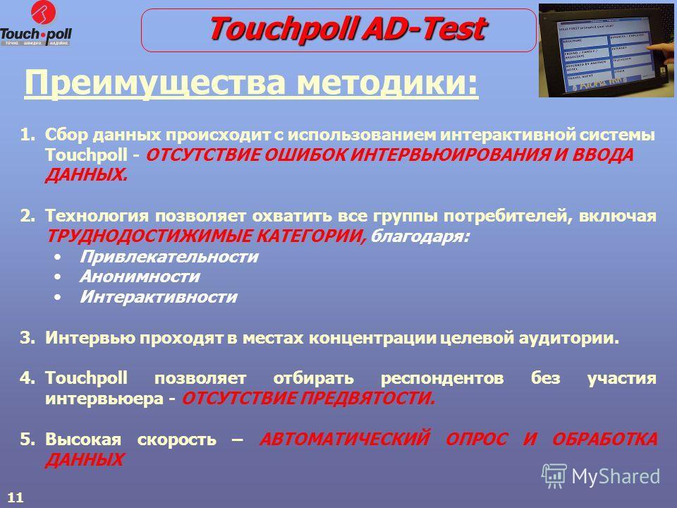 11 Преимущества методики: 1. 1.Сбор данных происходит с использованием интерактивной системы Touchpoll - ОТСУТСТВИЕ ОШИБОК ИНТЕРВЬЮИРОВАНИЯ И ВВОДА ДАННЫХ. 2. 2.Технология позволяет охватить все группы потребителей, включая ТРУДНОДОСТИЖИМЫЕ КАТЕГОРИИ