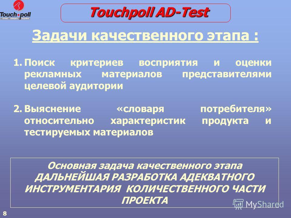 8 Задачи качественного этапа : 1. 1.Поиск критериев восприятия и оценки рекламных материалов представителями целевой аудитории 2. 2.Выяснение «словаря потребителя» относительно характеристик продукта и тестируемых материалов Touchpoll AD-Test Основна