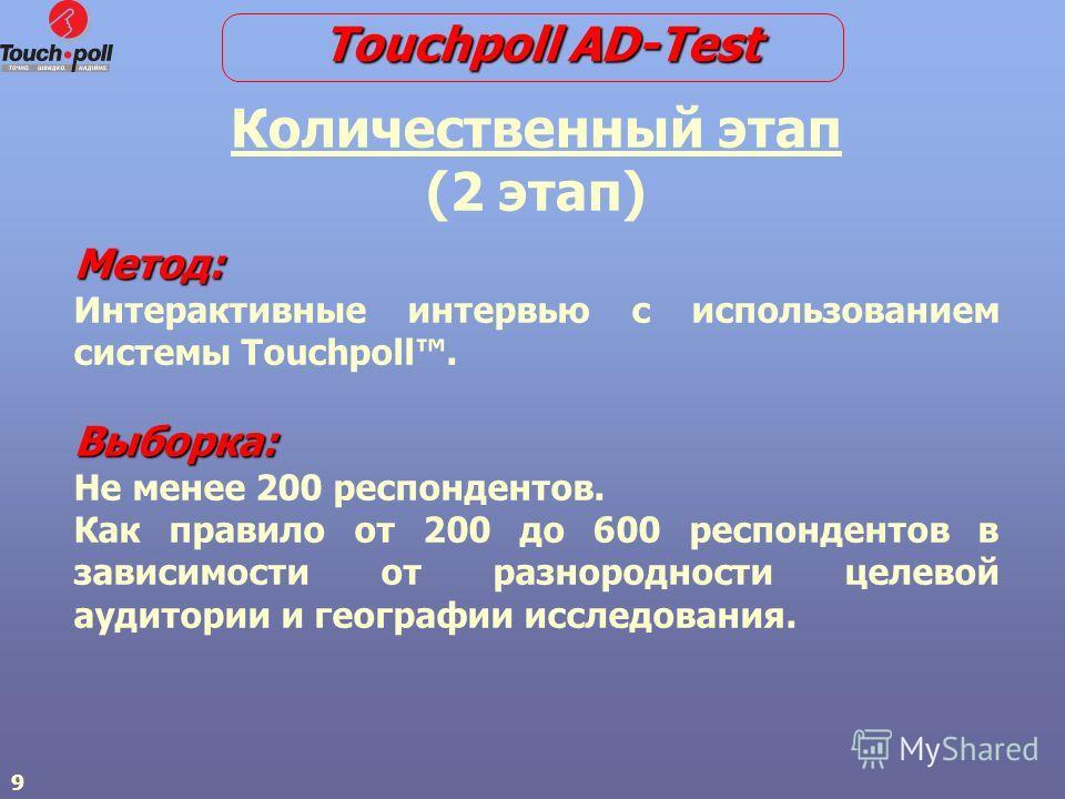 9 Количественный этап (2 этап) Метод: Интерактивные интервью с использованием системы Touchpoll.Выборка: Не менее 200 респондентов. Как правило от 200 до 600 респондентов в зависимости от разнородности целевой аудитории и географии исследования. Touc