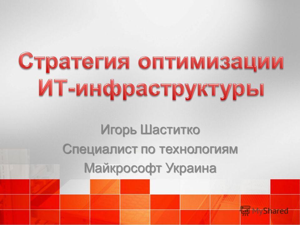 Игорь Шаститко Специалист по технологиям Майкрософт Украина