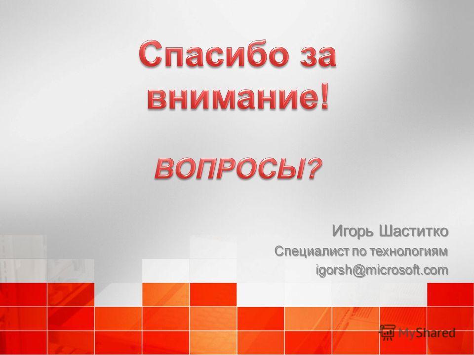 Игорь Шаститко Специалист по технологиям igorsh@microsoft.com
