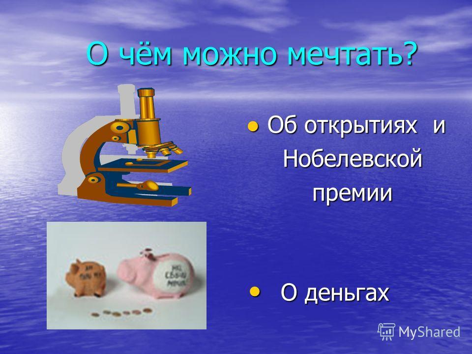 О чём можно мечтать? О чём можно мечтать? Об открытиях и Нобелевской премии О деньгах О деньгах