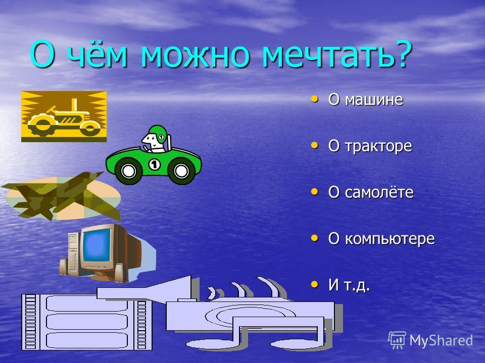 О чём можно мечтать? О машине О машине О тракторе О тракторе О самолёте О самолёте О компьютере О компьютере И т.д. И т.д.