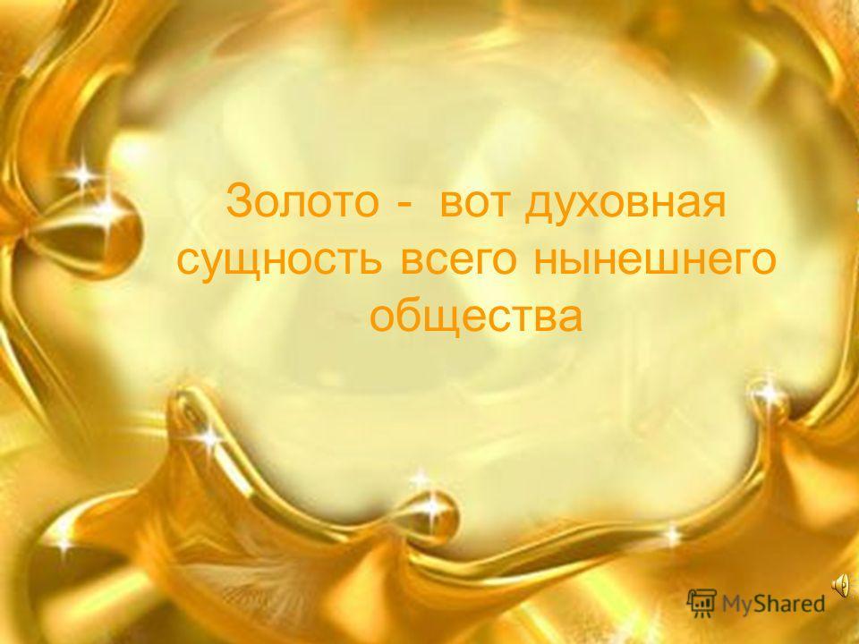 Золото - вот духовная сущность всего нынешнего общества