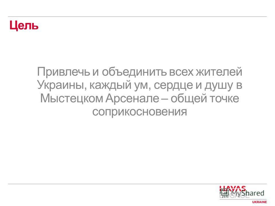 Цель Привлечь и объединить всех жителей Украины, каждый ум, сердце и душу в Мыстецком Арсенале – общей точке соприкосновения