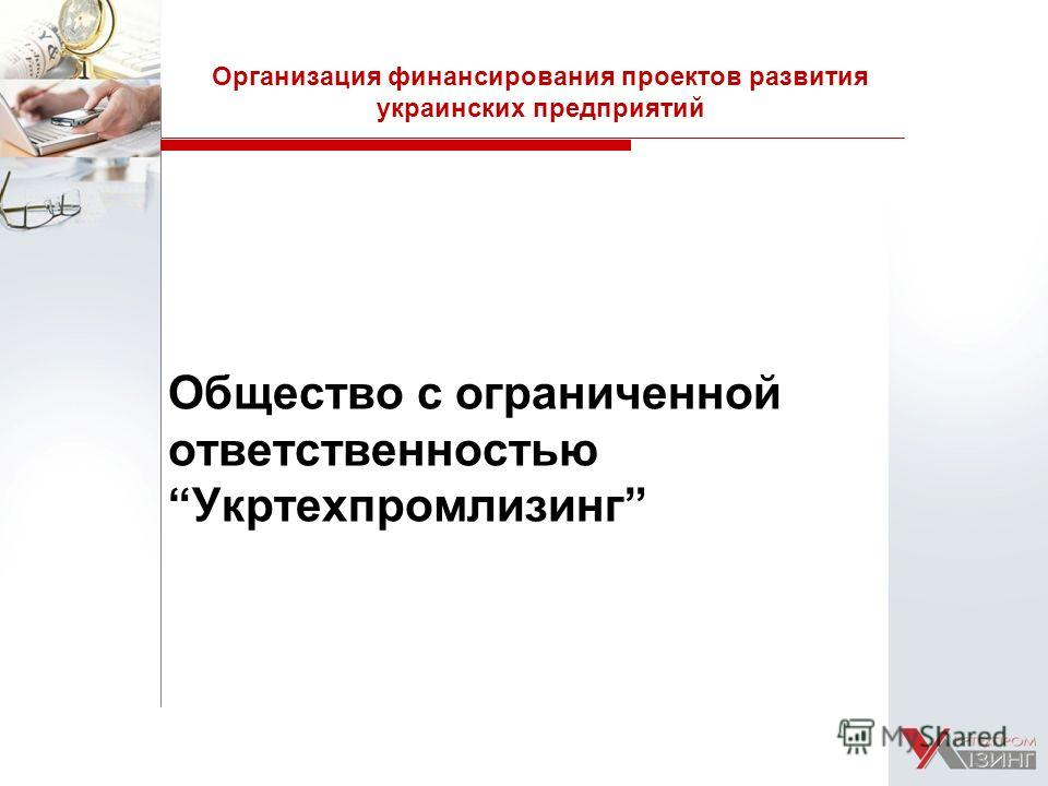 Общество с ограниченной ответственностью Укртехпромлизинг Организация финансирования проектов развития украинских предприятий