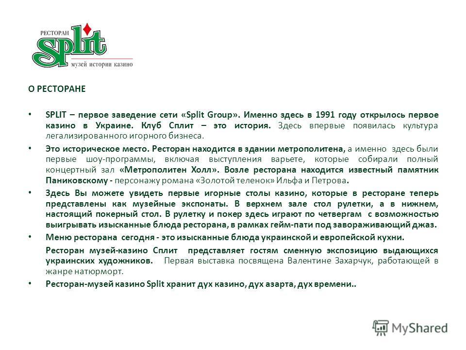 О РЕСТОРАНЕ SPLIT – первое заведение сети «Split Group». Именно здесь в 1991 году открылось первое казино в Украине. Клуб Сплит – это история. Здесь впервые появилась культура легализированного игорного бизнеса. Это историческое место. Ресторан наход