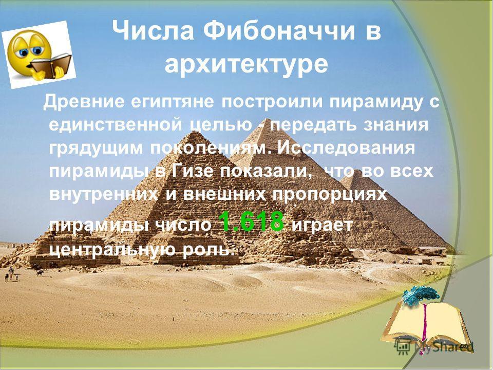 Ліцей природничо-наукового навчання 16 Числа Фибоначчи в архитектуре Древние египтяне построили пирамиду с единственной целью - передать знания грядущим поколениям. Исследования пирамиды в Гизе показали, что во всех внутренних и внешних пропорциях пи
