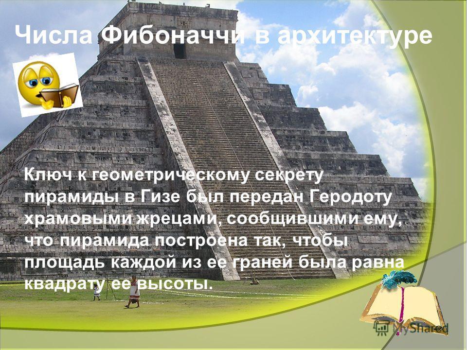 Ліцей природничо-наукового навчання 17 Числа Фибоначчи в архитектуре Ключ к геометрическому секрету пирамиды в Гизе был передан Геродоту храмовыми жрецами, сообщившими ему, что пирамида построена так, чтобы площадь каждой из ее граней была равна квад
