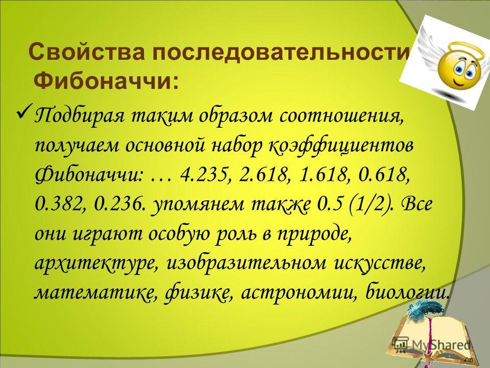 8 Свойства последовательности Фибоначчи: П одбирая таким образом соотношения, получаем основной набор коэффициентов Фибоначчи: … 4.235, 2.618, 1.618, 0.618, 0.382, 0.236. упомянем также 0.5 (1/2). Все они играют особую роль в природе, архитектуре, из