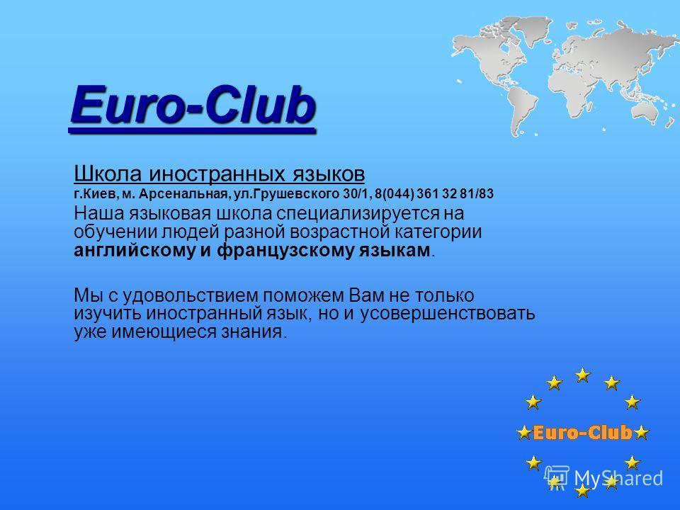 Euro-Club Школа иностранных языков г.Киев, м. Арсенальная, ул.Грушевского 30/1, 8(044) 361 32 81/83 Наша языковая школа специализируется на обучении людей разной возрастной категории английскому и французскому языкам. Мы с удовольствием поможем Вам н