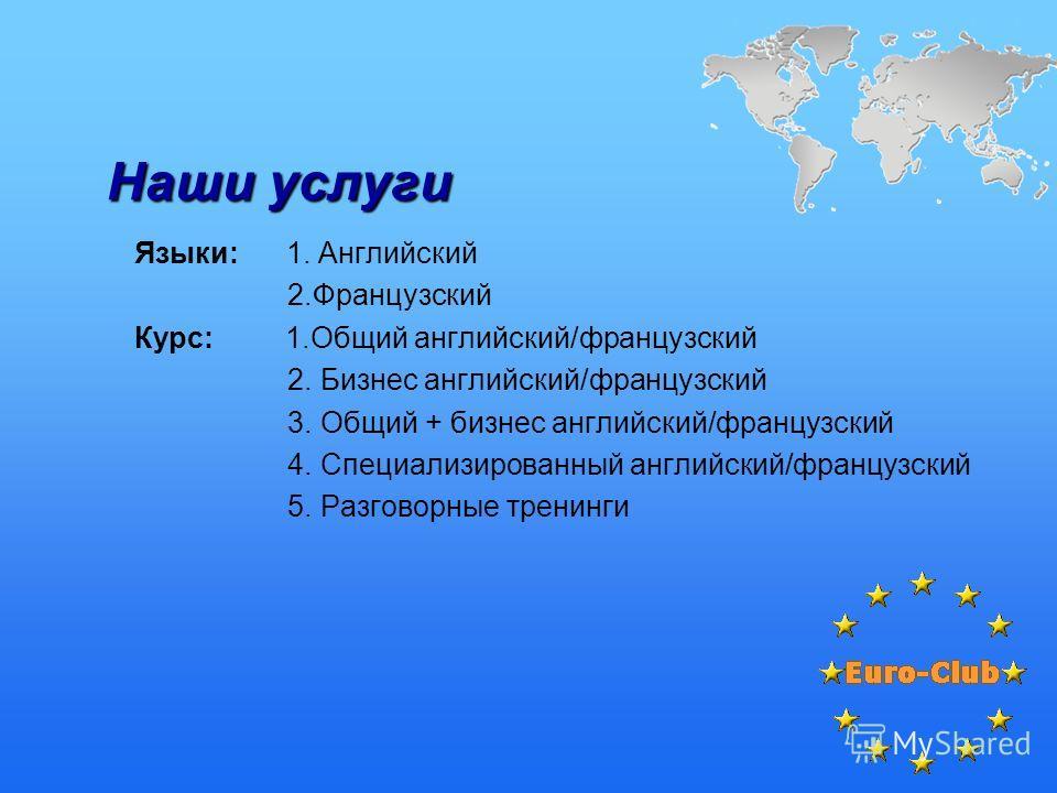 Наши услуги Языки: 1. Английский 2.Французский Курс: 1.Общий английский/французский 2. Бизнес английский/французский 3. Общий + бизнес английский/французский 4. Специализированный английский/французский 5. Разговорные тренинги