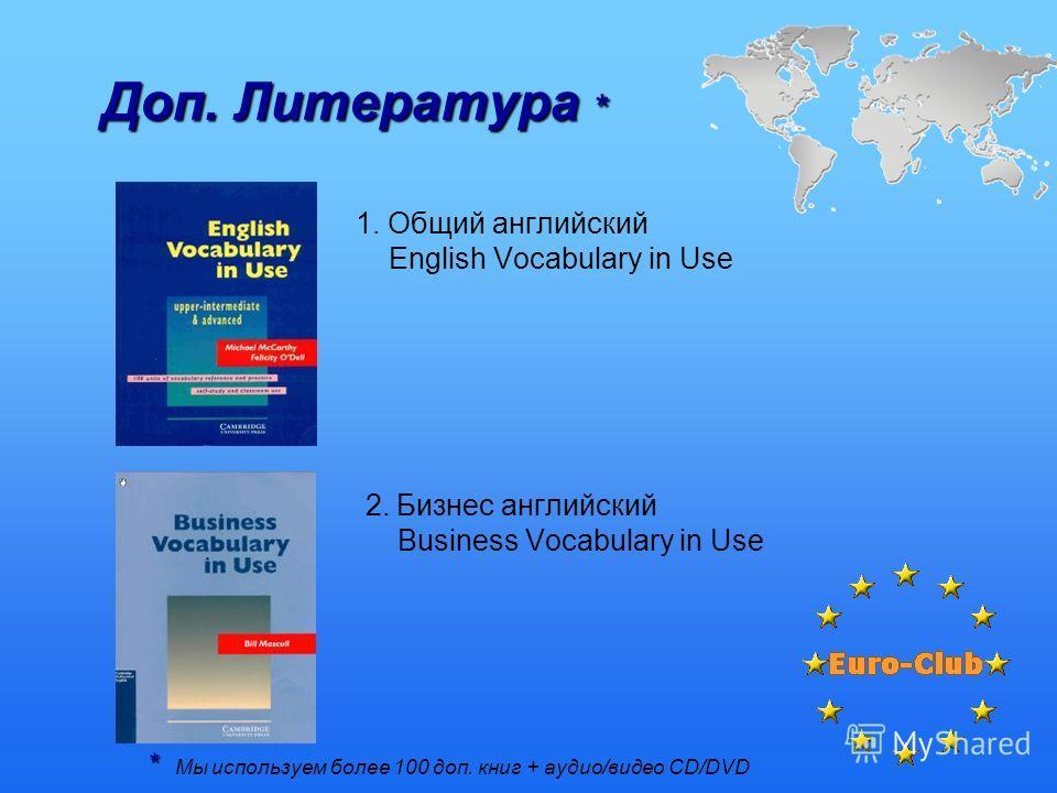 Доп. Литература * * * Мы используем более 100 доп. книг + аудио/видео CD/DVD 1. Общий английский English Vocabulary in Use 2. Бизнес английский Business Vocabulary in Use