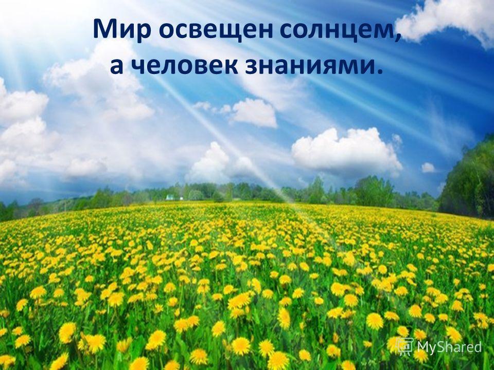 Мир освещен солнцем, а человек знаниями. 1