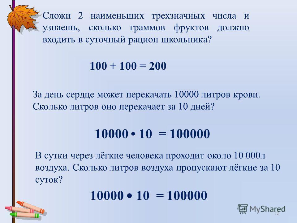 19 За день сердце может перекачать 10000 литров крови. Сколько литров оно перекачает за 10 дней? 10000 10 = 100000 В сутки через лёгкие человека проходит около 10 000л воздуха. Сколько литров воздуха пропускают лёгкие за 10 суток? 10000 10 = 100000 С