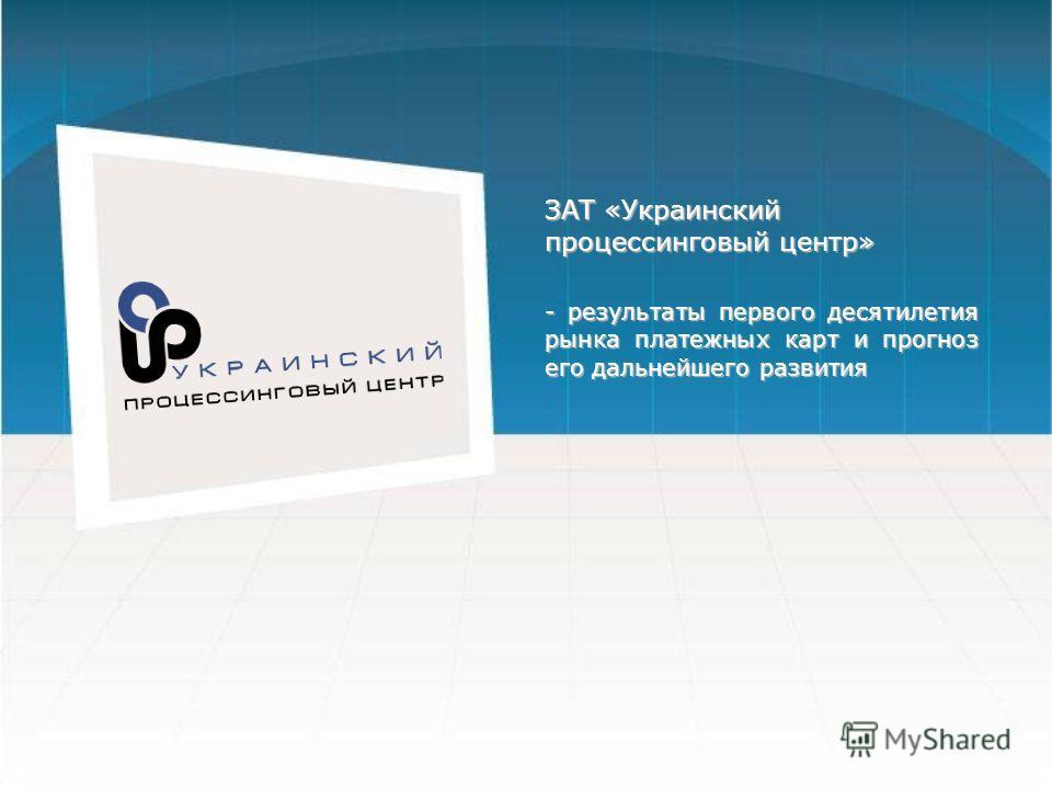 ЗАТ «Украинский процессинговый центр» - результаты первого десятилетия рынка платежных карт и прогноз его дальнейшего развития