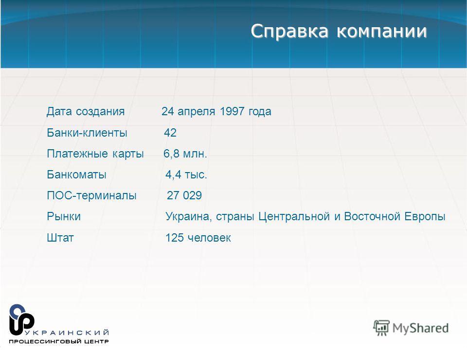 Дата создания 24 апреля 1997 года Банки-клиенты 42 Платежные карты 6,8 млн. Банкоматы 4,4 тыс. ПОС-терминалы 27 029 Рынки Украина, страны Центральной и Восточной Европы Штат 125 человек Справка компании