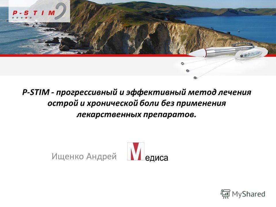 P-STIM - прогрессивный и эффективный метод лечения острой и хронической боли без применения лекарственных препаратов. Ищенко Андрей