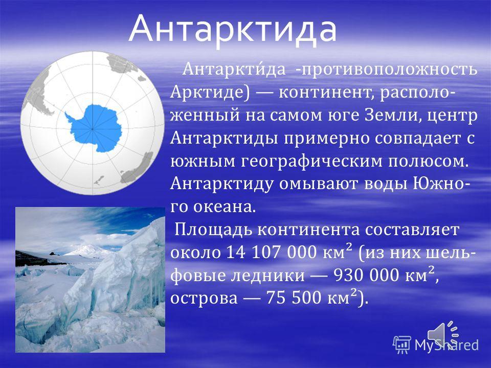 Антарктида Антаркти́да -противоположность Арктиде) континент, располо- женный на самом юге Земли, центр Антарктиды примерно совпадает с южным географическим полюсом. Антарктиду омывают воды Южно- го океана. Площадь континента составляет около 14 107