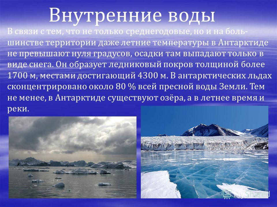 В связи с тем, что не только среднегодовые, но и на боль- шинстве территории даже летние температуры в Антарктиде не превышают нуля градусов, осадки там выпадают только в виде снега. Он образует ледниковый покров толщиной более 1700 м, местами достиг