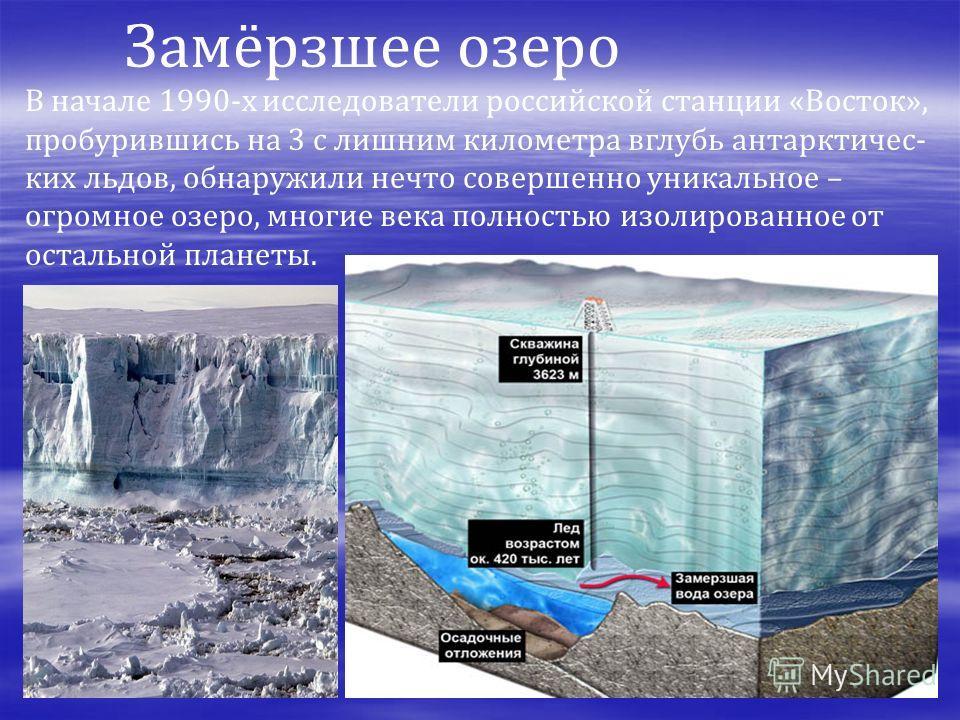 В начале 1990-х исследователи российской станции «Восток», пробурившись на 3 с лишним километра вглубь антарктичес- ких льдов, обнаружили нечто совершенно уникальное – огромное озеро, многие века полностью изолированное от остальной планеты. Замёрзше