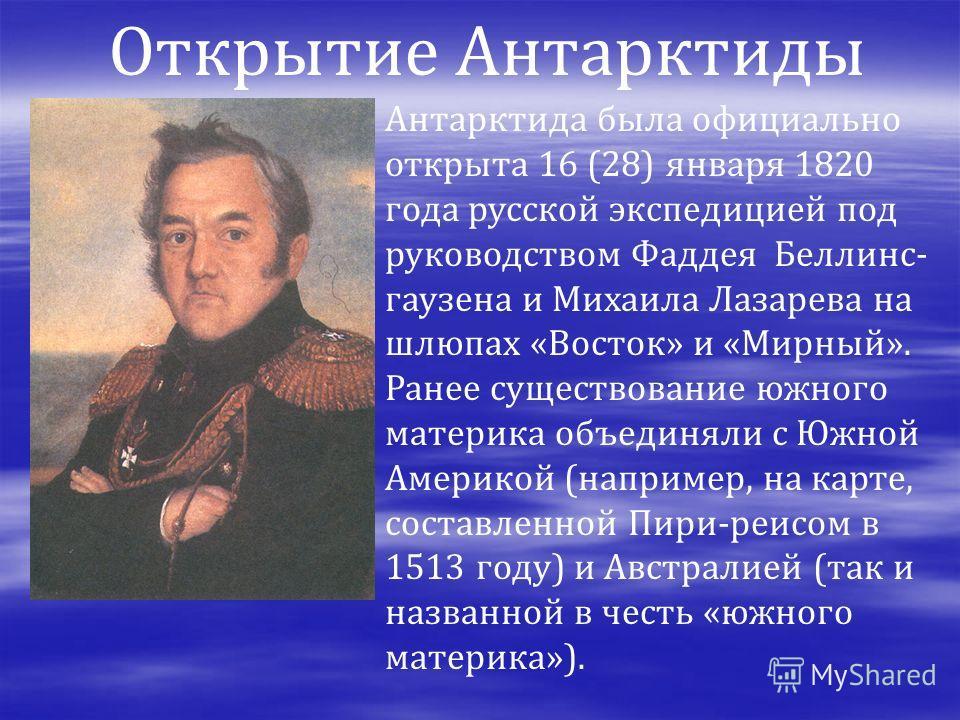 Антарктида была официально открыта 16 (28) января 1820 года русской экспедицией под руководством Фаддея Беллинс- гаузена и Михаила Лазарева на шлюпах «Восток» и «Мирный». Ранее существование южного материка объединяли с Южной Америкой (например, на к