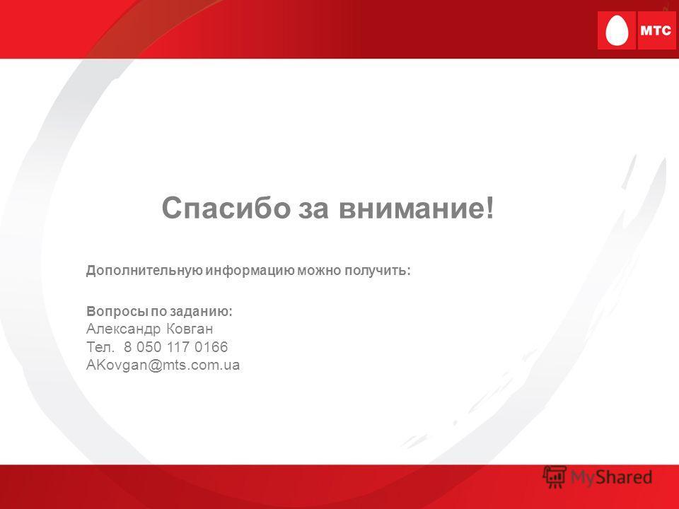 Спасибо за внимание! Дополнительную информацию можно получить: Вопросы по заданию: Александр Ковган Тел. 8 050 117 0166 AKovgan@mts.com.ua