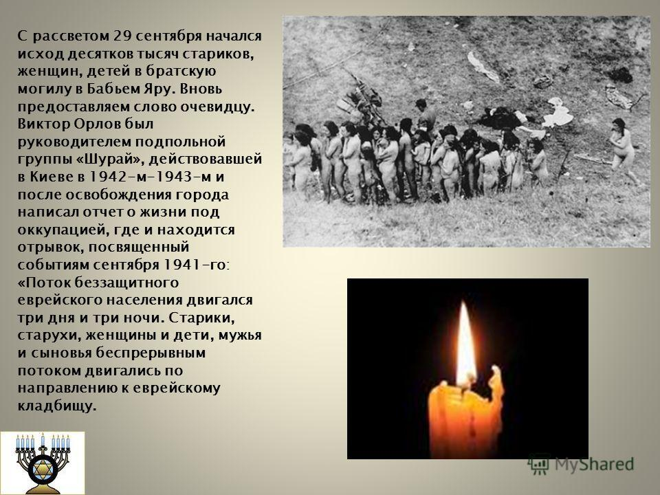 С рассветом 29 сентября начался исход десятков тысяч стариков, женщин, детей в братскую могилу в Бабьем Яру. Вновь предоставляем слово очевидцу. Виктор Орлов был руководителем подпольной группы «Шурай», действовавшей в Киеве в 1942-м-1943-м и после о