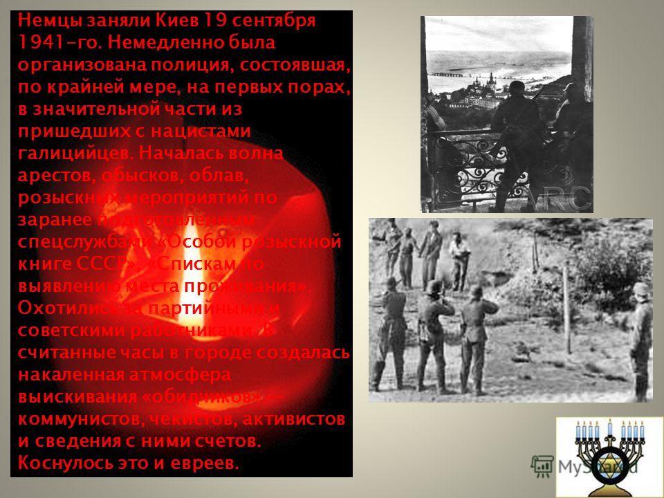 Немцы заняли Киев 19 сентября 1941-го. Немедленно была организована полиция, состоявшая, по крайней мере, на первых порах, в значительной части из пришедших с нацистами галицийцев. Началась волна арестов, обысков, облав, розыскных мероприятий по зара