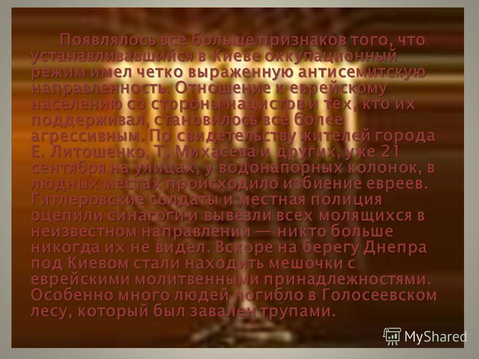 Появлялось все больше признаков того, что устанавливавшийся в Киеве оккупационный режим имел четко выраженную антисемитскую направленность. Отношение к еврейскому населению со стороны нацистов и тех, кто их поддерживал, становилось все более агрессив