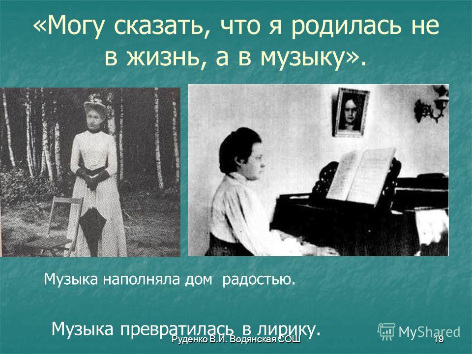 Руденко В.И. Водянская СОШ19 «Могу сказать, что я родилась не в жизнь, а в музыку». Музыка наполняла дом радостью. Музыка превратилась в лирику.