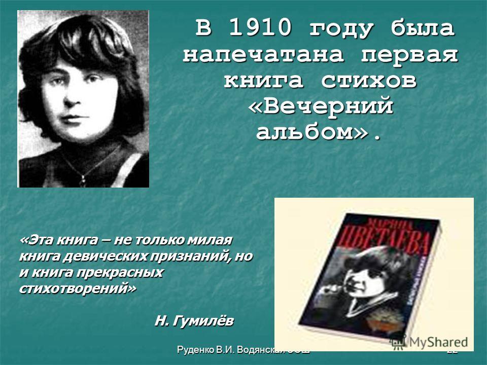 Руденко В.И. Водянская СОШ22 В 1910 году была напечатана первая книга стихов «Вечерний альбом». В 1910 году была напечатана первая книга стихов «Вечерний альбом». «Эта книга – не только милая книга девических признаний, но и книга прекрасных стихотво